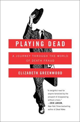 Playing Dead A Journey Through the World of Death Fraud – Elizabeth Greenwood
